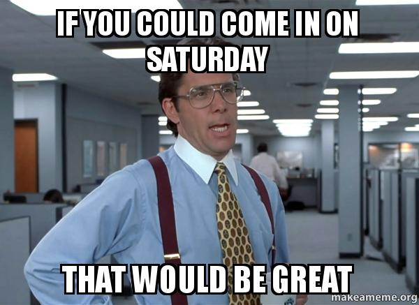 If You Could Come In On Saturday That Would Be Great meme